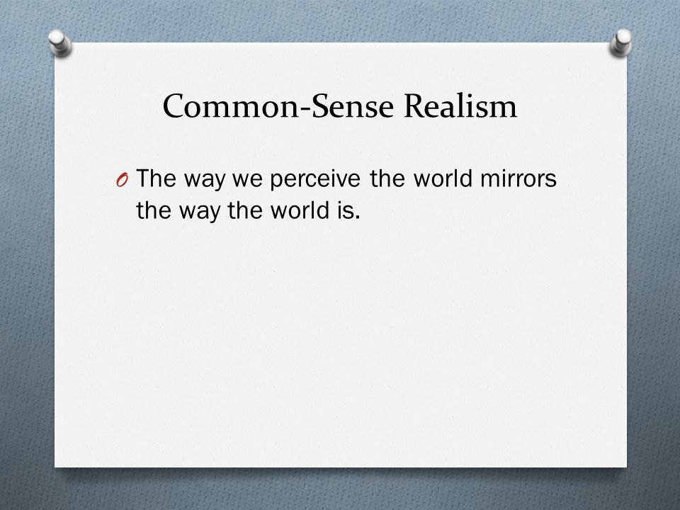 Common-Sense Realism The way we perceive the world mirrors the way the world is.
