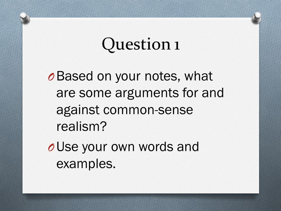 Question 1 Based on your notes, what are some arguments for and against common-sense realism.