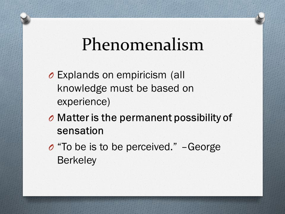 Phenomenalism Explands on empiricism (all knowledge must be based on experience) Matter is the permanent possibility of sensation.