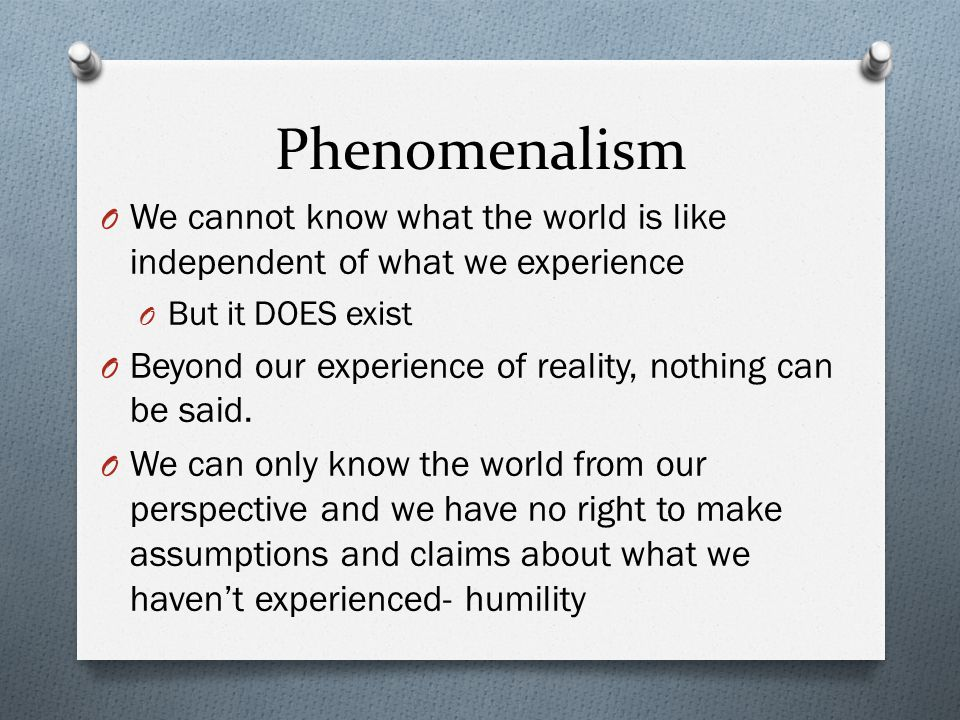 Phenomenalism We cannot know what the world is like independent of what we experience. But it DOES exist.