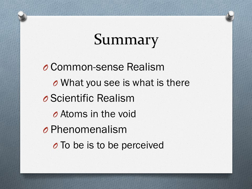 Summary Common-sense Realism Scientific Realism Phenomenalism