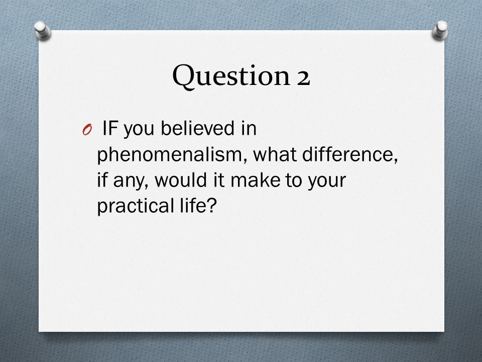 Question 2 IF you believed in phenomenalism, what difference, if any, would it make to your practical life