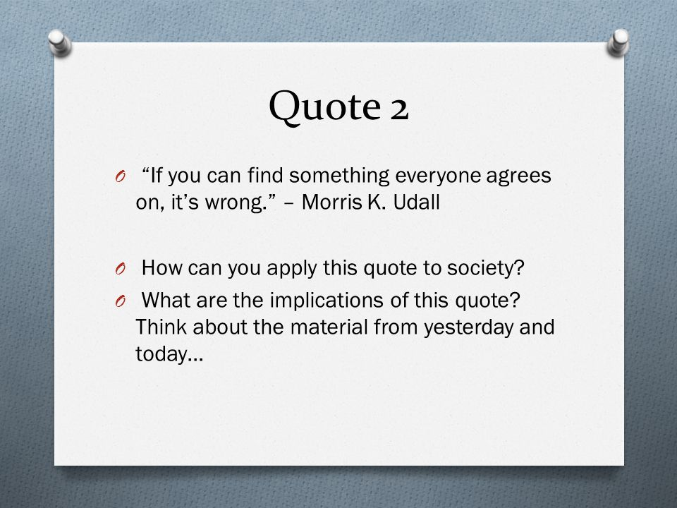 Quote 2 If you can find something everyone agrees on, it's wrong. – Morris K. Udall. How can you apply this quote to society