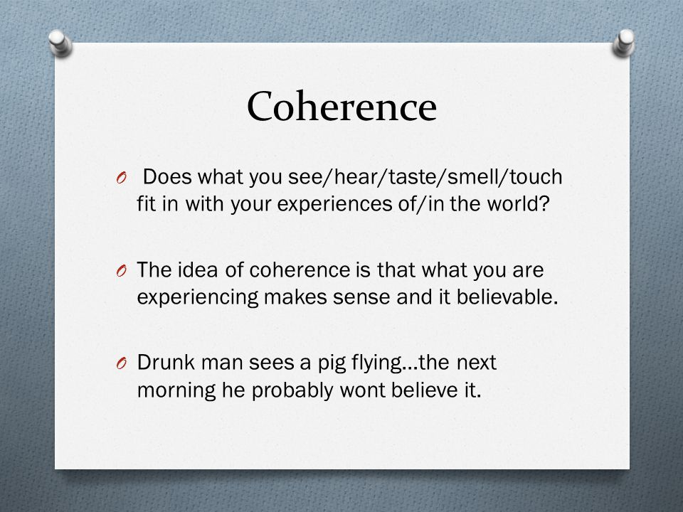 Coherence Does what you see/hear/taste/smell/touch fit in with your experiences of/in the world