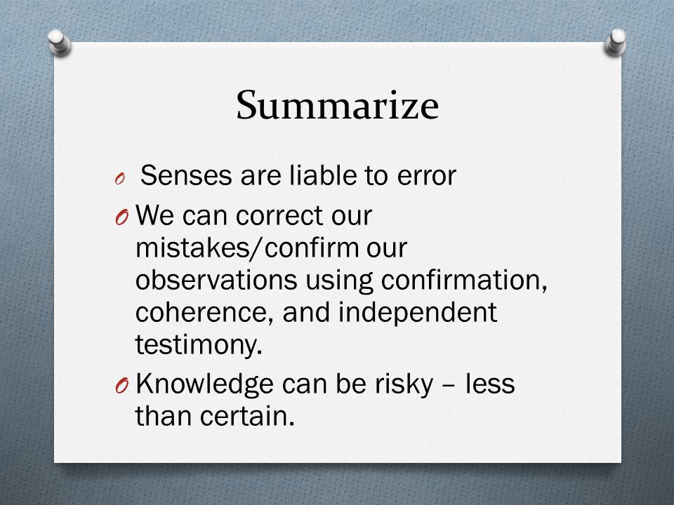 Summarize Senses are liable to error. We can correct our mistakes/confirm our observations using confirmation, coherence, and independent testimony.