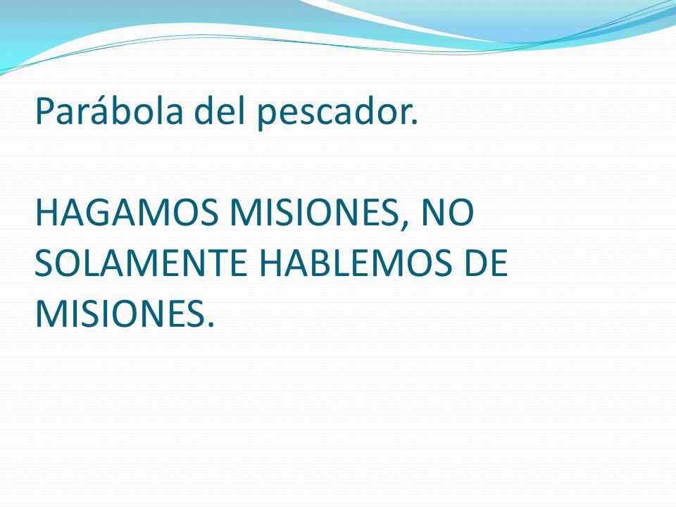 Parábola del pescador. HAGAMOS MISIONES, NO SOLAMENTE HABLEMOS DE MISIONES.