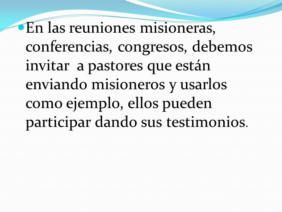 En las reuniones misioneras, conferencias, congresos, debemos invitar a pastores que están enviando misioneros y usarlos como ejemplo, ellos pueden participar dando sus testimonios.