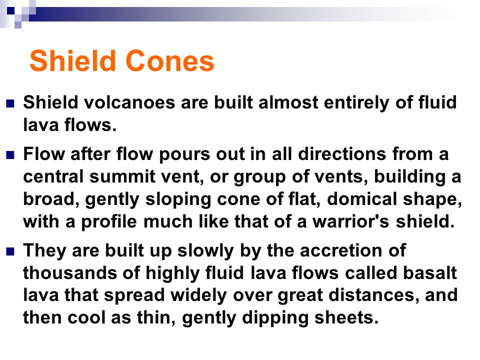 Shield Cones Shield volcanoes are built almost entirely of fluid lava flows.