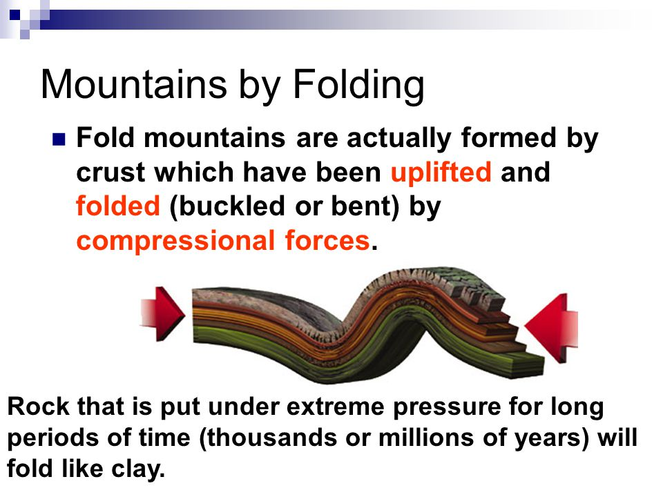 Mountains by Folding Fold mountains are actually formed by crust which have been uplifted and folded (buckled or bent) by compressional forces.