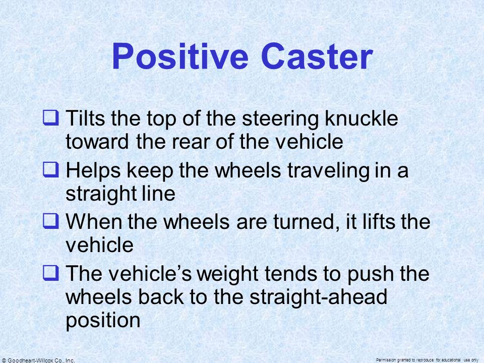 Positive Caster Tilts the top of the steering knuckle toward the rear of the vehicle. Helps keep the wheels traveling in a straight line.