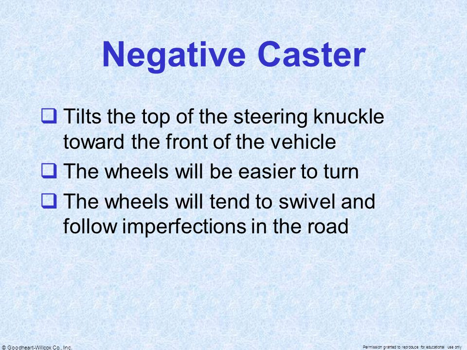 Negative Caster Tilts the top of the steering knuckle toward the front of the vehicle. The wheels will be easier to turn.