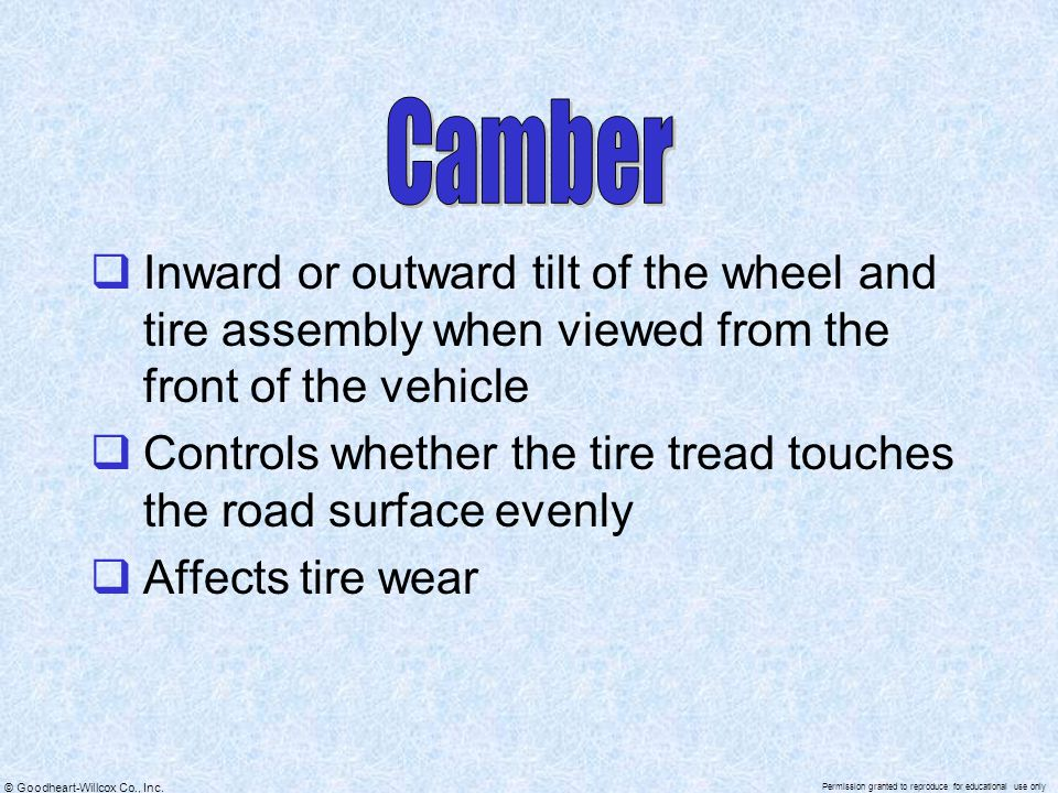 Camber Inward or outward tilt of the wheel and tire assembly when viewed from the front of the vehicle.