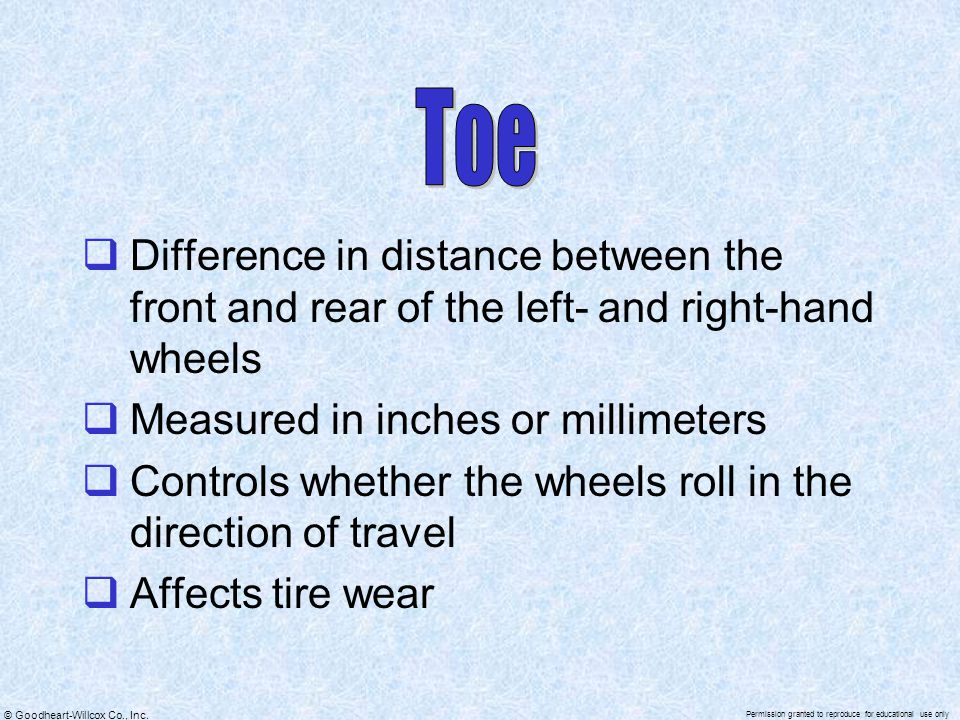 Toe Difference in distance between the front and rear of the left- and right-hand wheels. Measured in inches or millimeters.