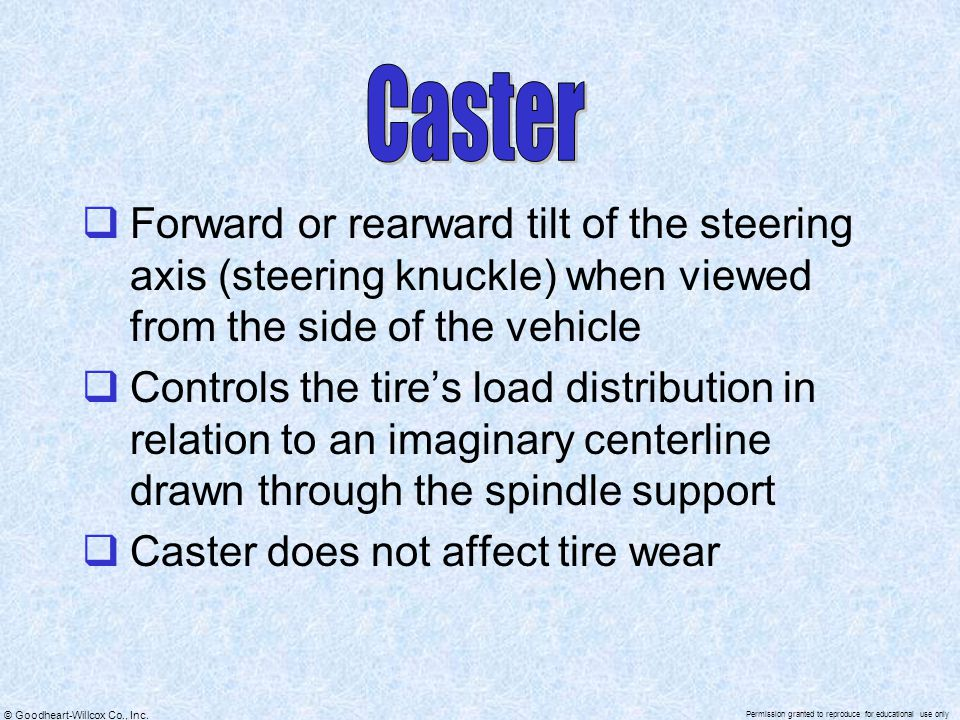 Caster Forward or rearward tilt of the steering axis (steering knuckle) when viewed from the side of the vehicle.
