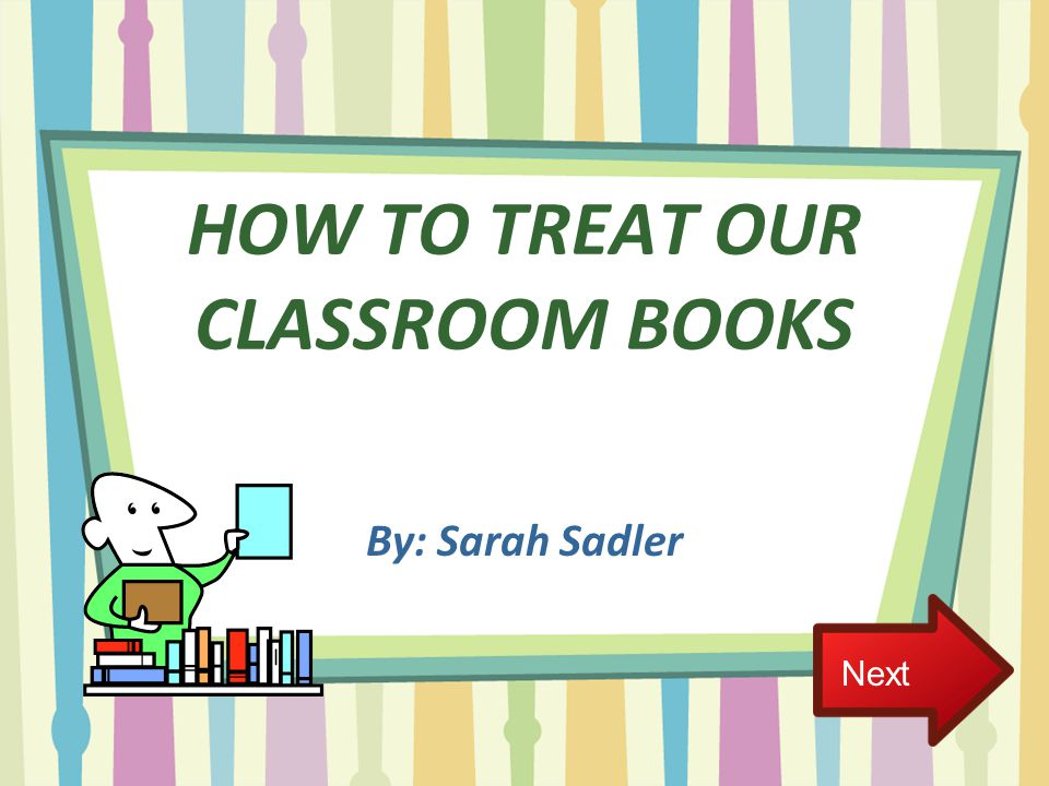 HOW TO TREAT OUR CLASSROOM BOOKS