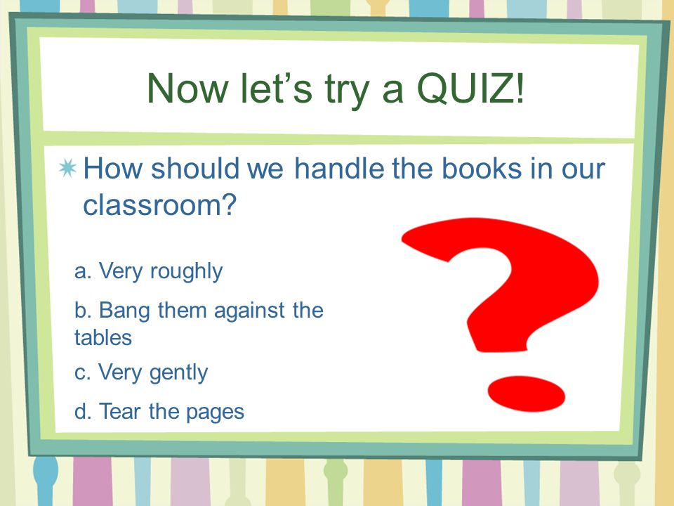 Now let's try a QUIZ! How should we handle the books in our classroom