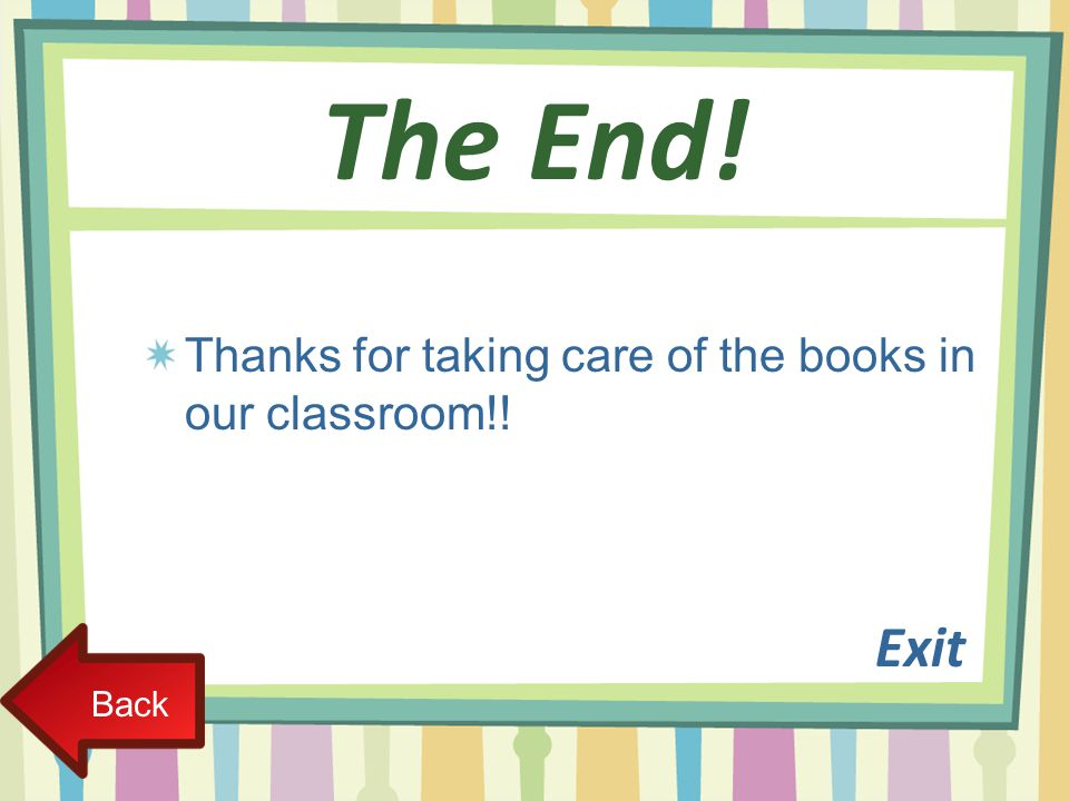 The End! Exit Thanks for taking care of the books in our classroom!!