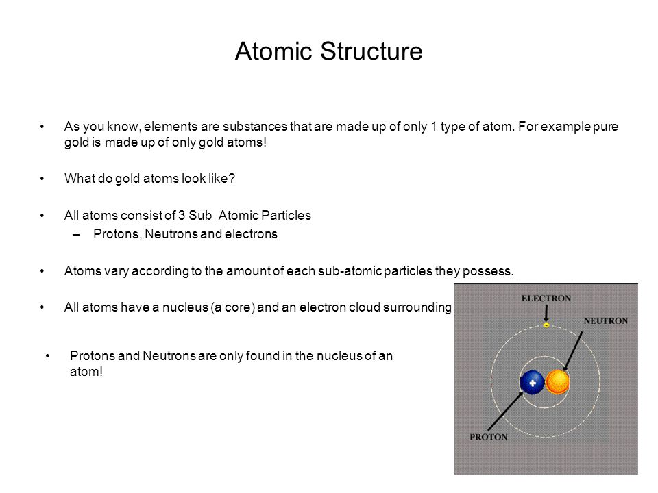 Atomic Structure As you know, elements are substances that are made up of only 1 type of atom. For example pure gold is made up of only gold atoms!