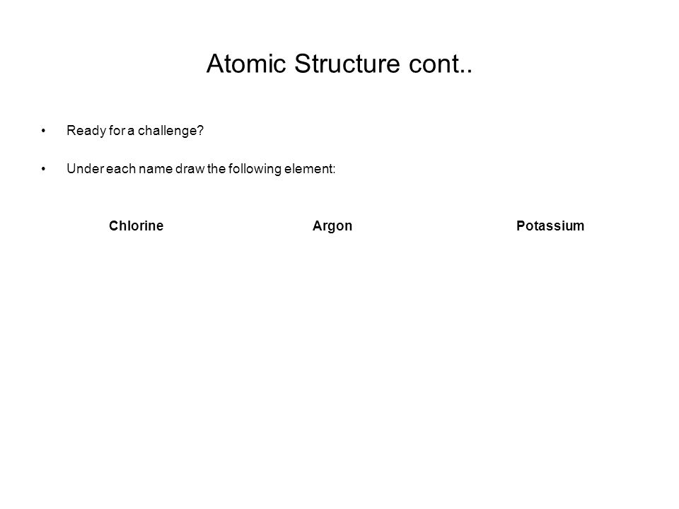Atomic Structure cont.. Ready for a challenge