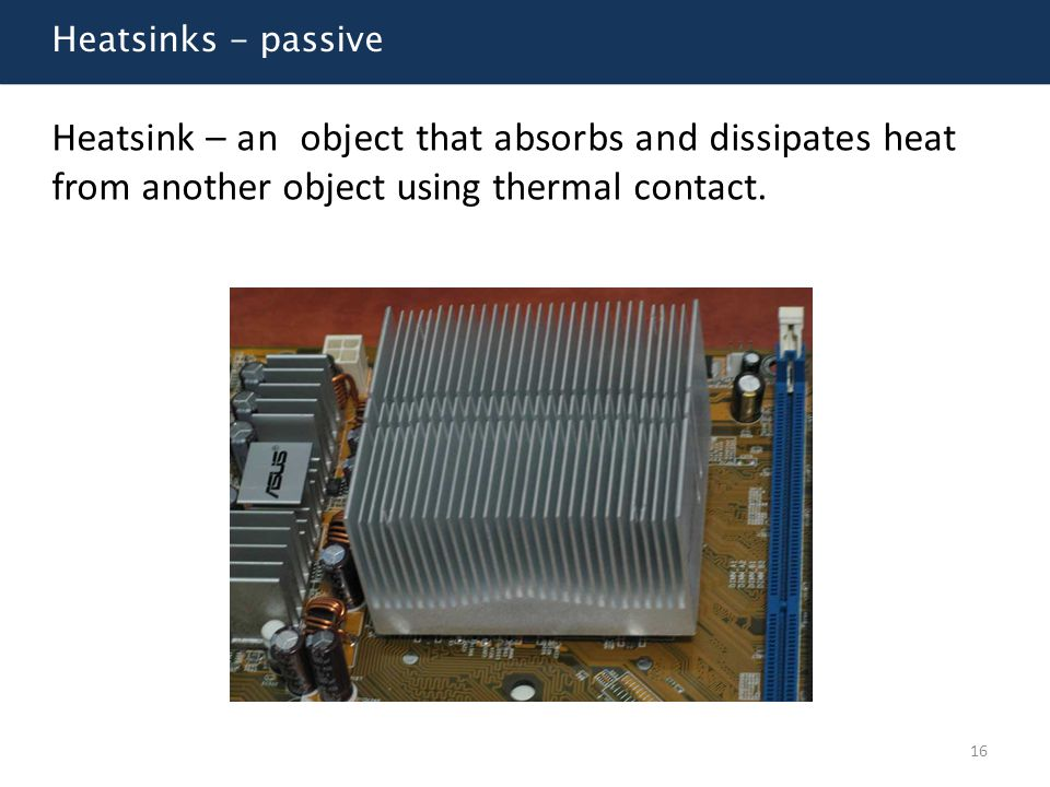 Heatsinks - passive Heatsink – an object that absorbs and dissipates heat from another object using thermal contact.