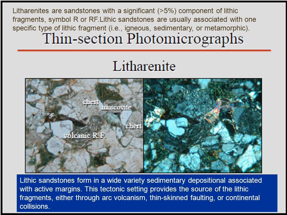 Litharenites are sandstones with a significant (>5%) component of lithic fragments, symbol R or RF.Lithic sandstones are usually associated with one specific type of lithic fragment (i.e., igneous, sedimentary, or metamorphic).