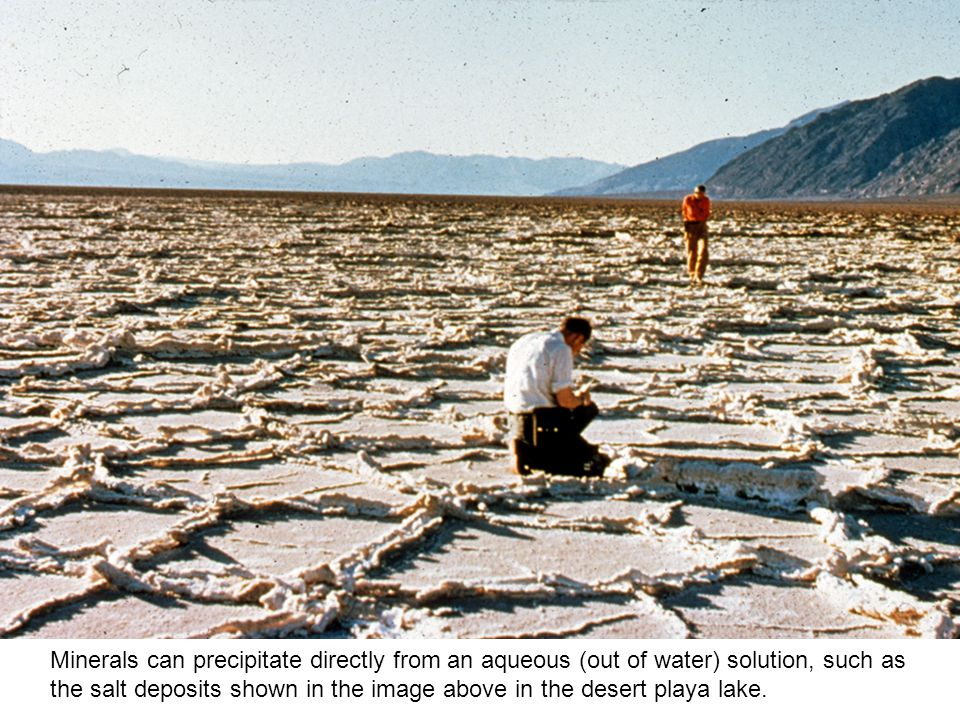 Minerals can precipitate directly from an aqueous (out of water) solution, such as the salt deposits shown in the image above in the desert playa lake.