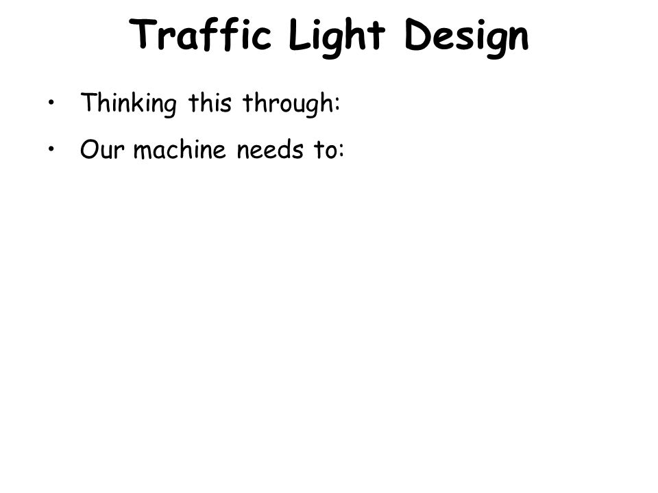 Traffic Light Design Thinking this through: Our machine needs to: