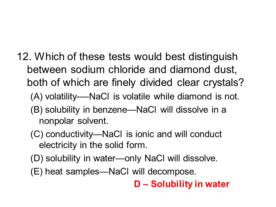 12. Which of these tests would best distinguish between sodium chloride and diamond dust, both of which are finely divided clear crystals