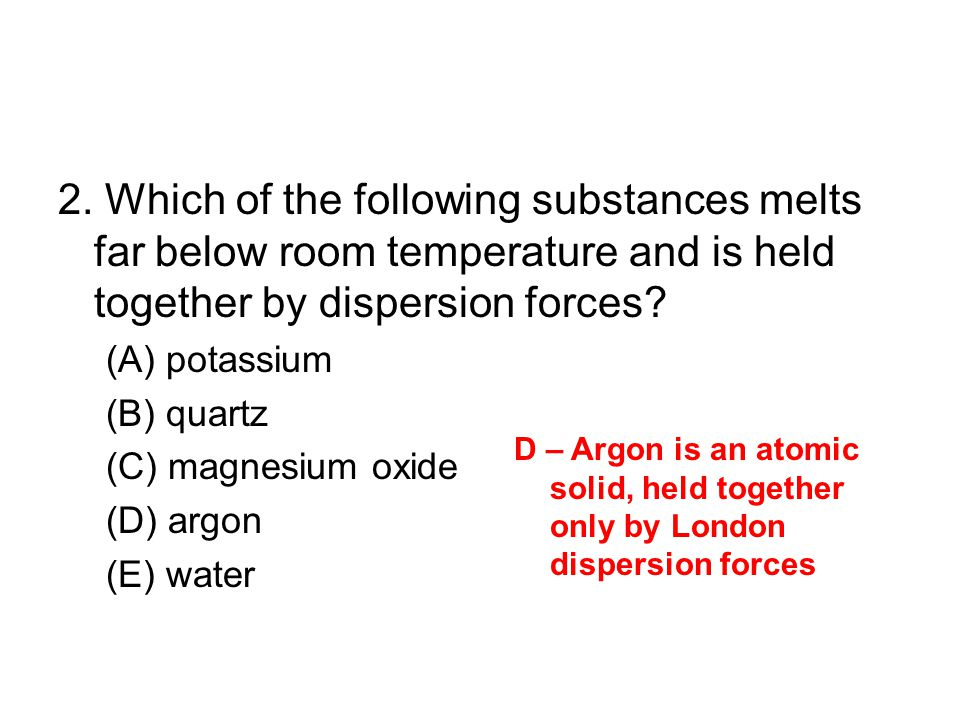 2. Which of the following substances melts far below room temperature and is held together by dispersion forces