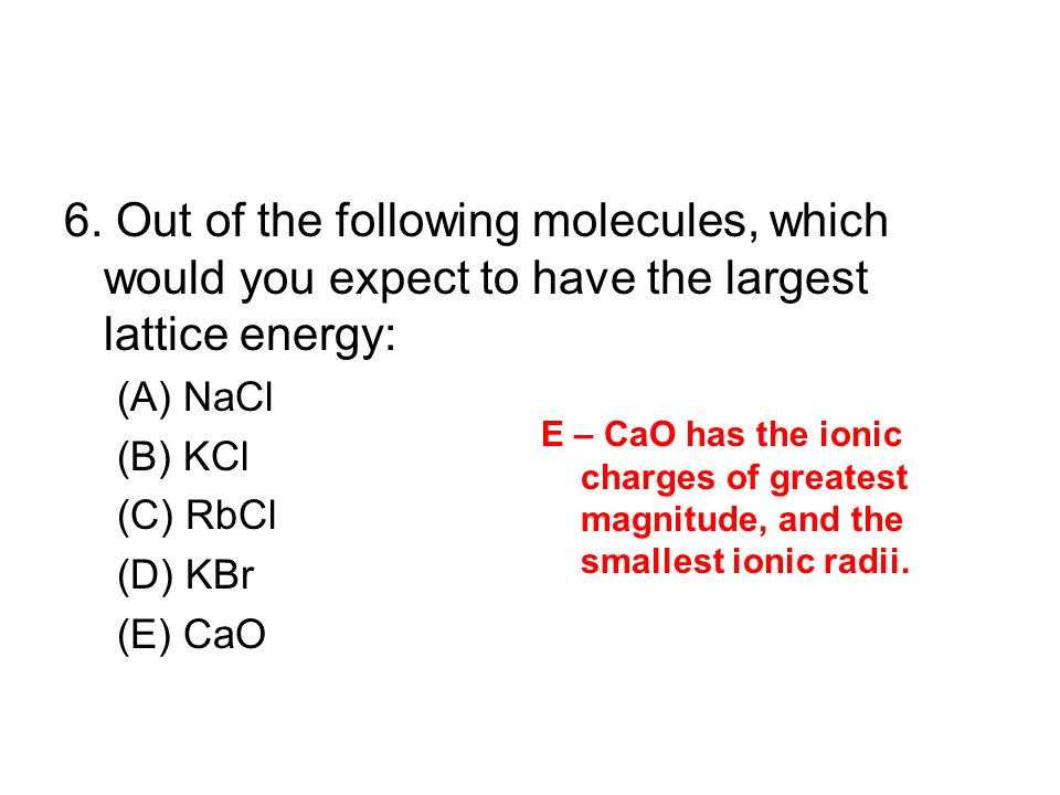 6. Out of the following molecules, which would you expect to have the largest lattice energy: