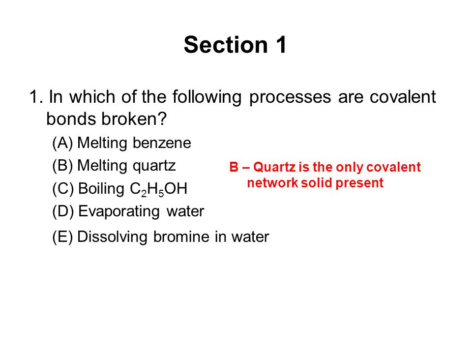 Section 1 1. In which of the following processes are covalent bonds broken (A) Melting benzene. (B) Melting quartz.