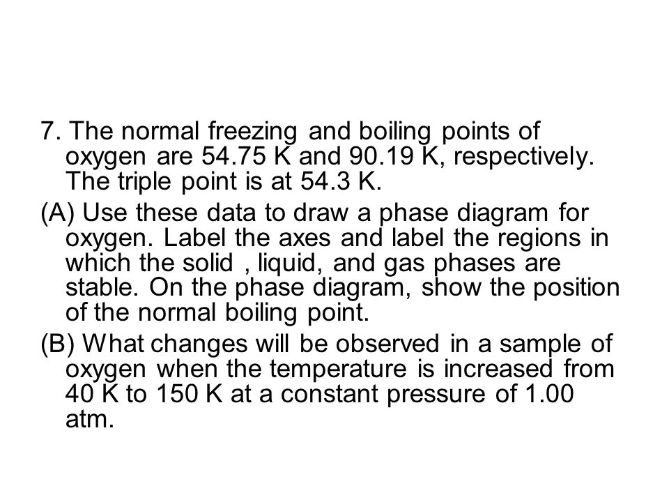 7. The normal freezing and boiling points of oxygen are 54.75 K and 90.19 K, respectively. The triple point is at 54.3 K.