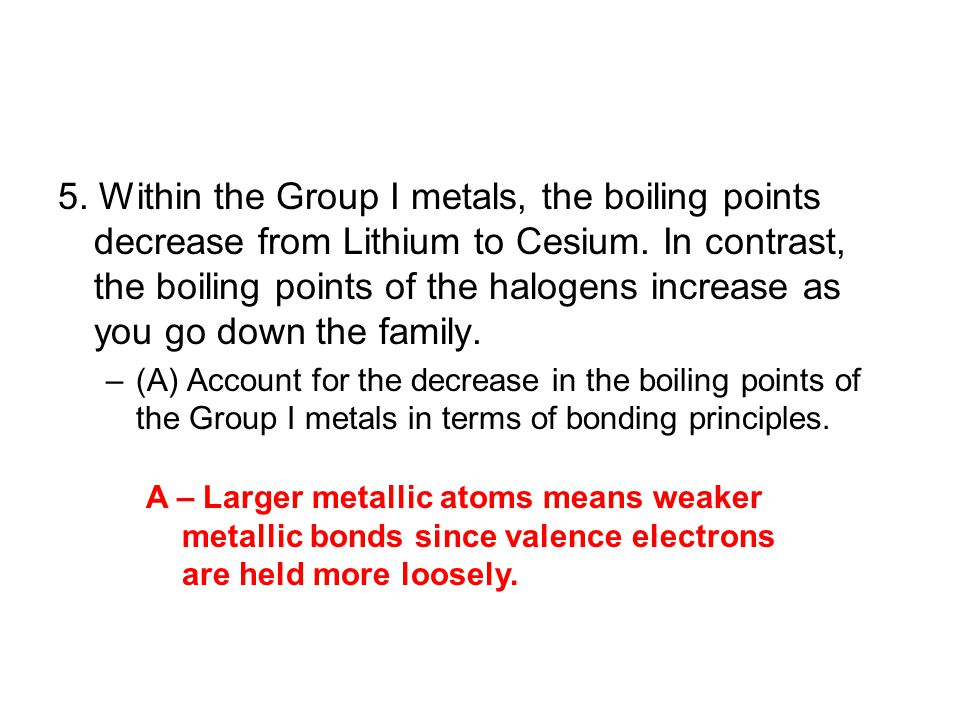 5. Within the Group I metals, the boiling points decrease from Lithium to Cesium. In contrast, the boiling points of the halogens increase as you go down the family.