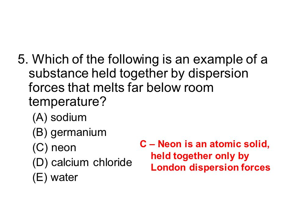 5. Which of the following is an example of a substance held together by dispersion forces that melts far below room temperature