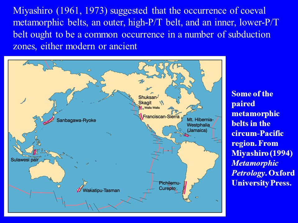 Miyashiro (1961, 1973) suggested that the occurrence of coeval metamorphic belts, an outer, high-P/T belt, and an inner, lower-P/T belt ought to be a common occurrence in a number of subduction zones, either modern or ancient
