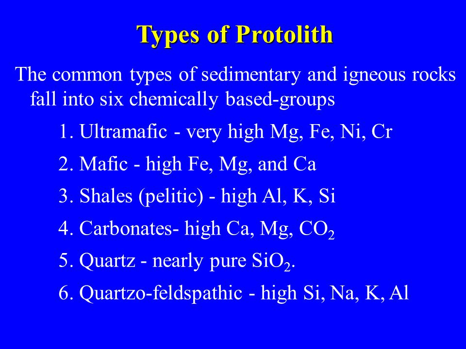 Types of Protolith The common types of sedimentary and igneous rocks fall into six chemically based-groups.