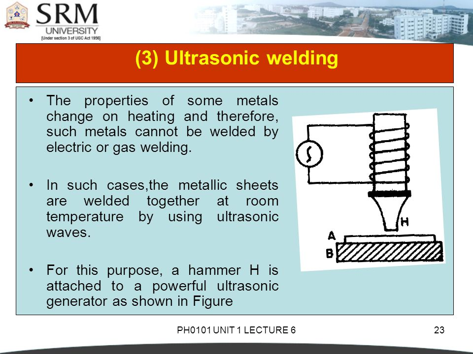 (3) Ultrasonic welding The properties of some metals change on heating and therefore, such metals cannot be welded by electric or gas welding.