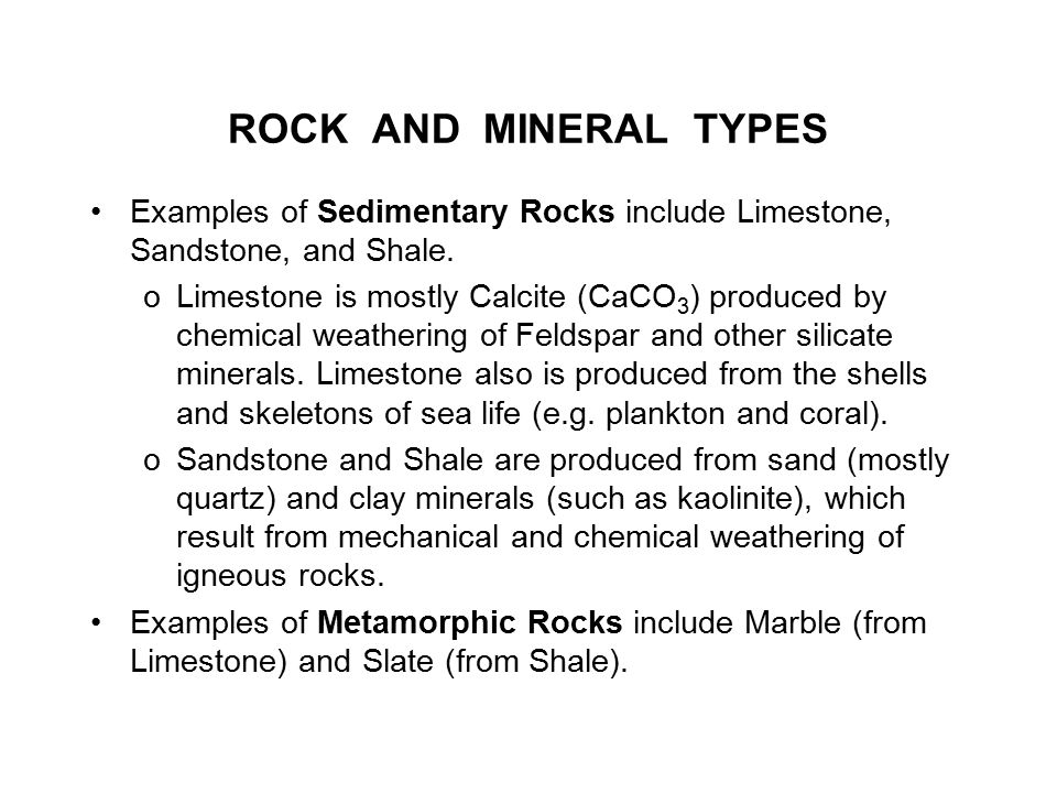 ROCK AND MINERAL TYPES Examples of Sedimentary Rocks include Limestone, Sandstone, and Shale.