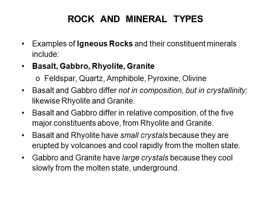ROCK AND MINERAL TYPES Examples of Igneous Rocks and their constituent minerals include: Basalt, Gabbro, Rhyolite, Granite.