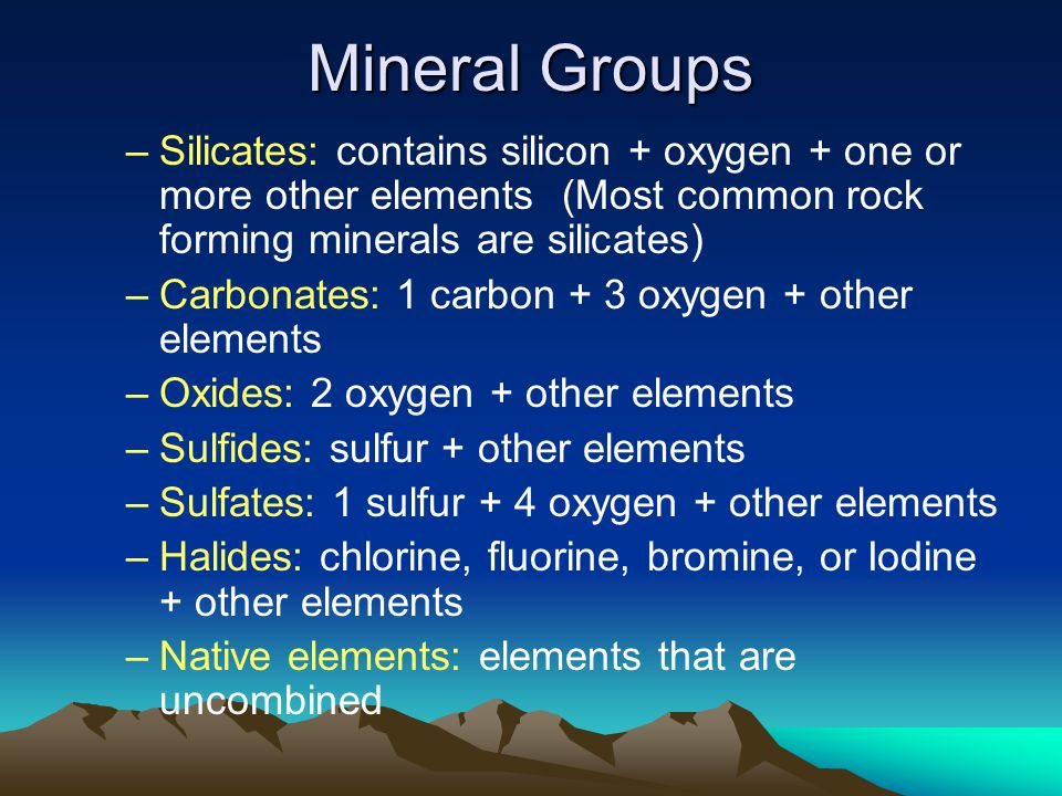 Mineral Groups Silicates: contains silicon + oxygen + one or more other elements (Most common rock forming minerals are silicates)