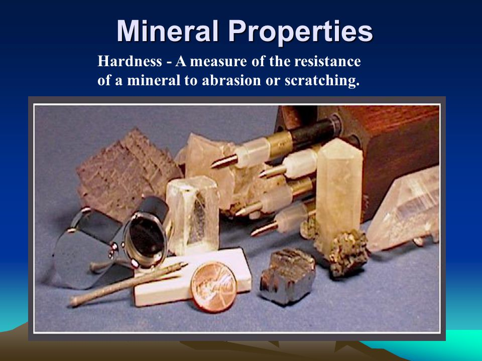 Mineral Properties Hardness - A measure of the resistance of a mineral to abrasion or scratching.