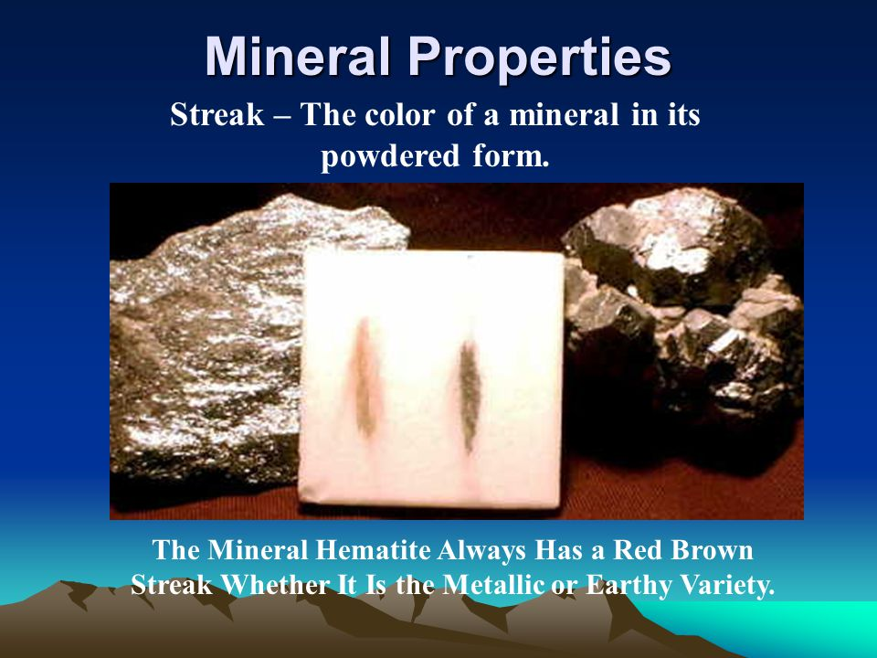Streak – The color of a mineral in its powdered form.