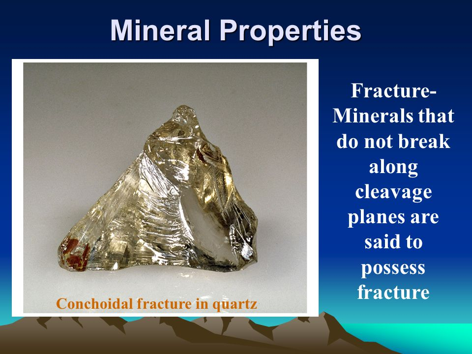 Mineral Properties Fracture-Minerals that do not break along cleavage planes are said to possess fracture.