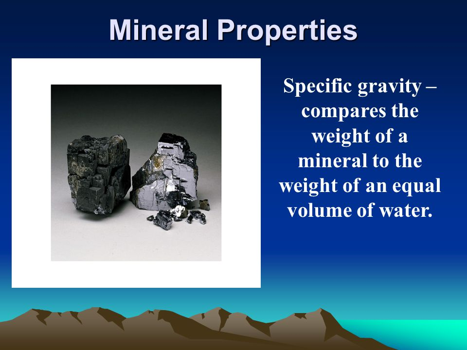 Mineral Properties Specific gravity – compares the weight of a mineral to the weight of an equal volume of water.