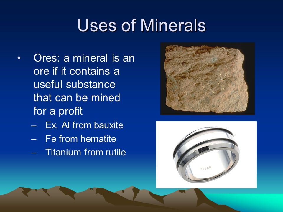Uses of Minerals Ores: a mineral is an ore if it contains a useful substance that can be mined for a profit.
