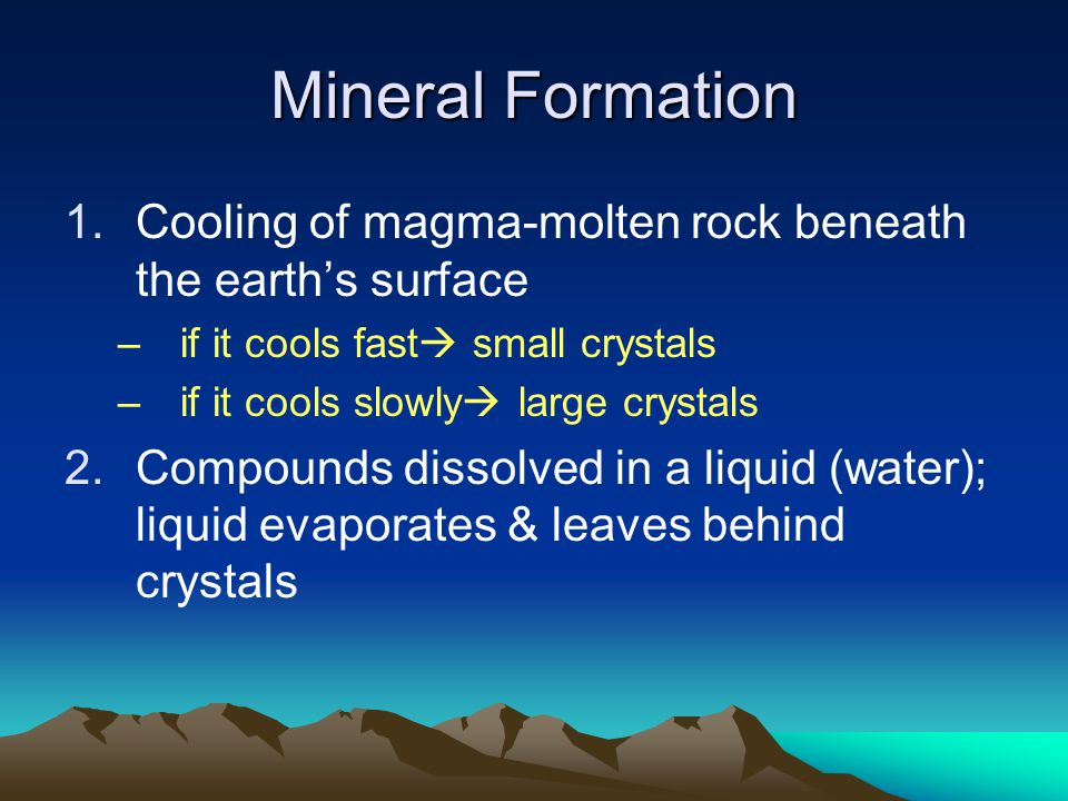 Mineral Formation Cooling of magma-molten rock beneath the earth's surface. if it cools fast small crystals.