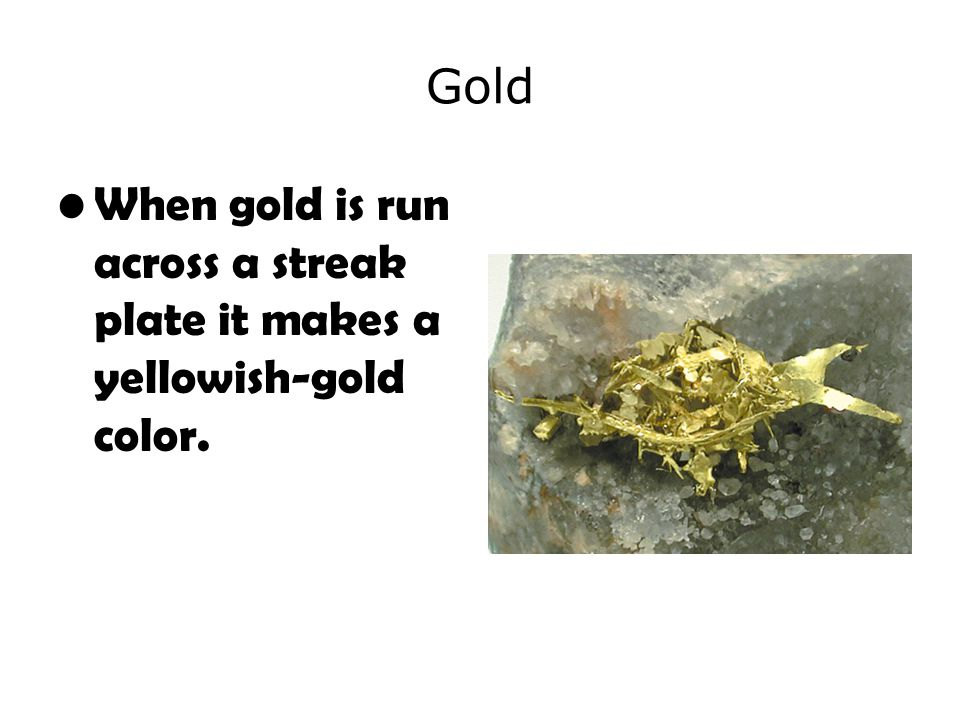 Gold When gold is run across a streak plate it makes a yellowish-gold color.