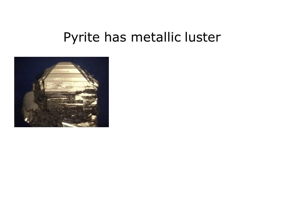 Pyrite has metallic luster