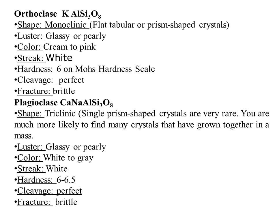 Orthoclase K AlSi3O8 Shape: Monoclinic (Flat tabular or prism-shaped crystals) Luster: Glassy or pearly.