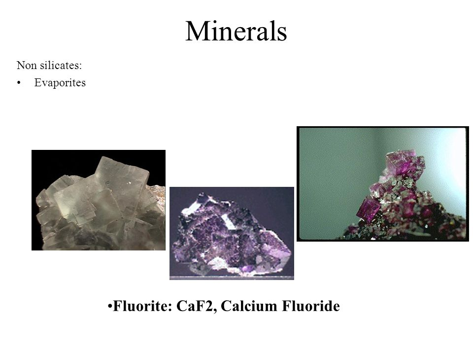 Minerals Non silicates: Evaporites Fluorite: CaF2, Calcium Fluoride